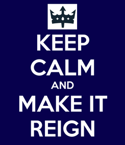 Poster: KEEP CALM AND MAKE IT REIGN