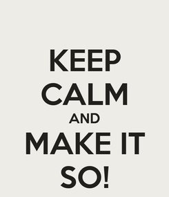 Poster: KEEP CALM AND MAKE IT SO!