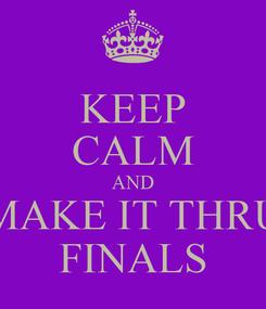 Poster: KEEP CALM AND MAKE IT THRU FINALS