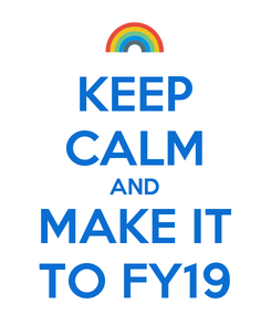 Poster: KEEP CALM AND MAKE IT TO FY19