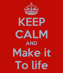 Poster: KEEP CALM AND Make it To life