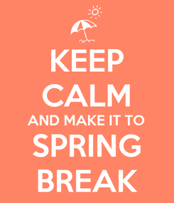 Poster: KEEP CALM AND MAKE IT TO SPRING BREAK