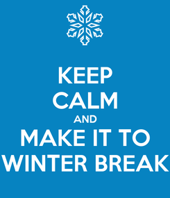 Poster: KEEP CALM AND MAKE IT TO WINTER BREAK