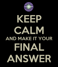 Poster: KEEP CALM AND MAKE IT YOUR FINAL ANSWER