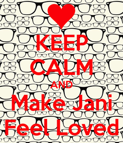 Poster: KEEP CALM AND Make Jani Feel Loved