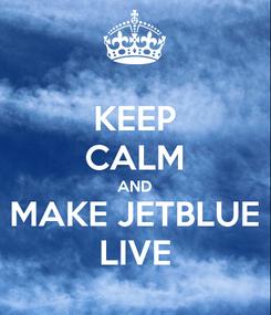 Poster: KEEP CALM AND MAKE JETBLUE LIVE