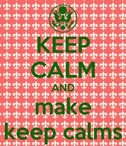 Poster: KEEP CALM AND make keep calms