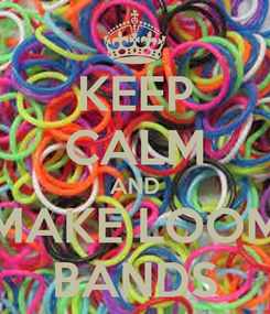 Poster: KEEP CALM AND MAKE LOOM BANDS
