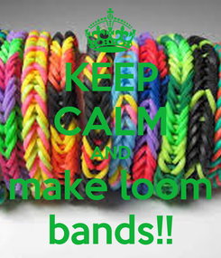 Poster: KEEP CALM AND make loom bands!!