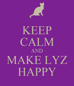 Poster: KEEP CALM AND MAKE LYZ HAPPY