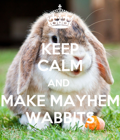 Poster: KEEP CALM AND  MAKE MAYHEM WABBITS