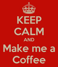 Poster: KEEP CALM AND Make me a Coffee