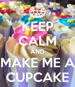 Poster: KEEP CALM AND MAKE ME A CUPCAKE