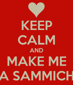 Poster: KEEP CALM AND MAKE ME A SAMMICH