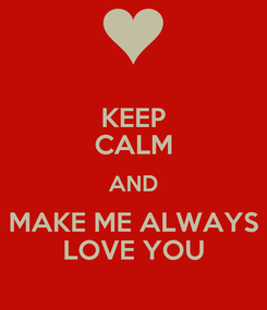 Poster: KEEP CALM AND MAKE ME ALWAYS LOVE YOU