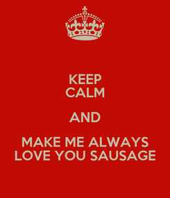 Poster: KEEP CALM AND MAKE ME ALWAYS LOVE YOU SAUSAGE