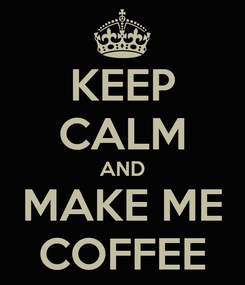 Poster: KEEP CALM AND MAKE ME COFFEE