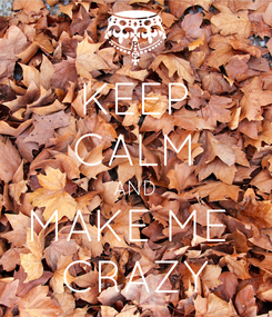 Poster: KEEP CALM AND MAKE ME  CRAZY
