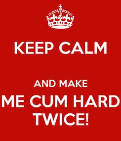 Poster: KEEP CALM  AND MAKE ME CUM HARD TWICE!