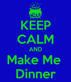 Poster: KEEP CALM AND Make Me  Dinner