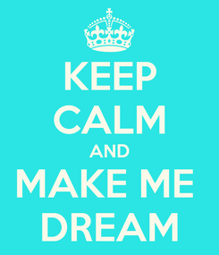 Poster: KEEP CALM AND MAKE ME  DREAM