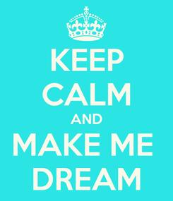 Poster: KEEP CALM AND MAKE ME  DREAM