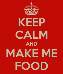 Poster: KEEP CALM AND MAKE ME FOOD