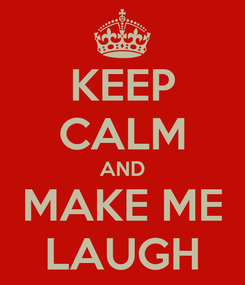Poster: KEEP CALM AND MAKE ME LAUGH