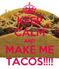 Poster: KEEP CALM AND MAKE ME TACOS!!!!