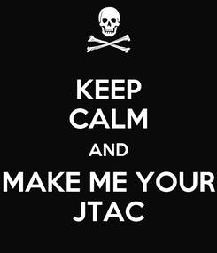 Poster: KEEP CALM AND MAKE ME YOUR JTAC