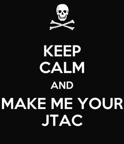 Poster: KEEP CALM AND MAKE ME YOUR JTAC