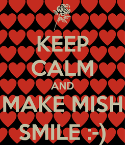 Poster: KEEP CALM AND MAKE MISH SMILE :-)
