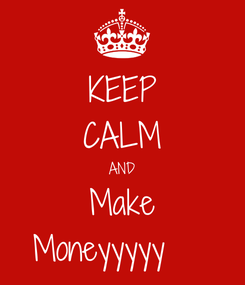 Poster: KEEP CALM AND Make Moneyyyyy🤑🤑🤑
