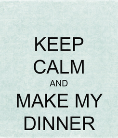 Poster: KEEP CALM AND MAKE MY DINNER