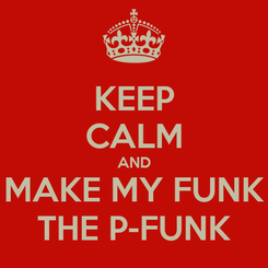 Poster: KEEP CALM AND MAKE MY FUNK THE P-FUNK