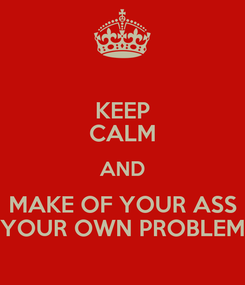 Poster: KEEP CALM AND MAKE OF YOUR ASS YOUR OWN PROBLEM