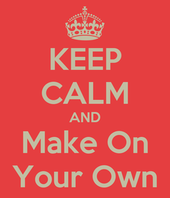 Poster: KEEP CALM AND Make On Your Own