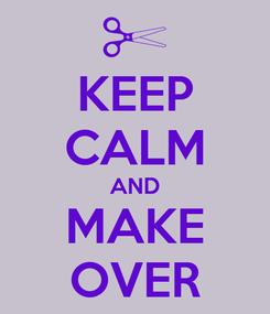 Poster: KEEP CALM AND MAKE OVER