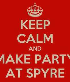 Poster: KEEP CALM AND MAKE PARTY AT SPYRE