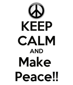 Poster: KEEP CALM AND Make  Peace!!