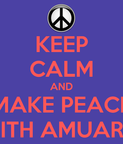 Poster: KEEP CALM AND MAKE PEACE WITH AMUARY.