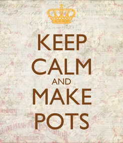 Poster: KEEP CALM AND MAKE POTS