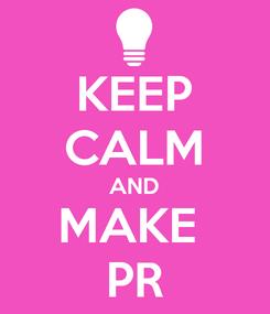 Poster: KEEP CALM AND MAKE  PR