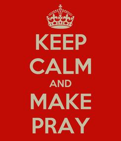 Poster: KEEP CALM AND MAKE PRAY