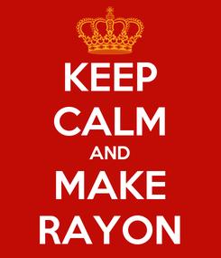 Poster: KEEP CALM AND MAKE RAYON
