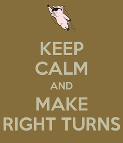Poster: KEEP CALM AND MAKE RIGHT TURNS