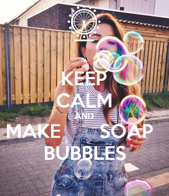 Poster: KEEP CALM AND MAKE       SOAP   BUBBLES