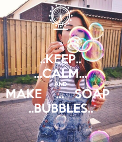 Poster: ..KEEP.. ...CALM... AND MAKE    ...   SOAP   ..BUBBLES..
