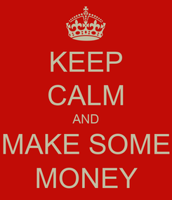 Poster: KEEP CALM AND MAKE SOME MONEY