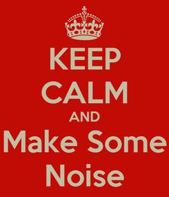 Poster: KEEP CALM AND Make Some Noise